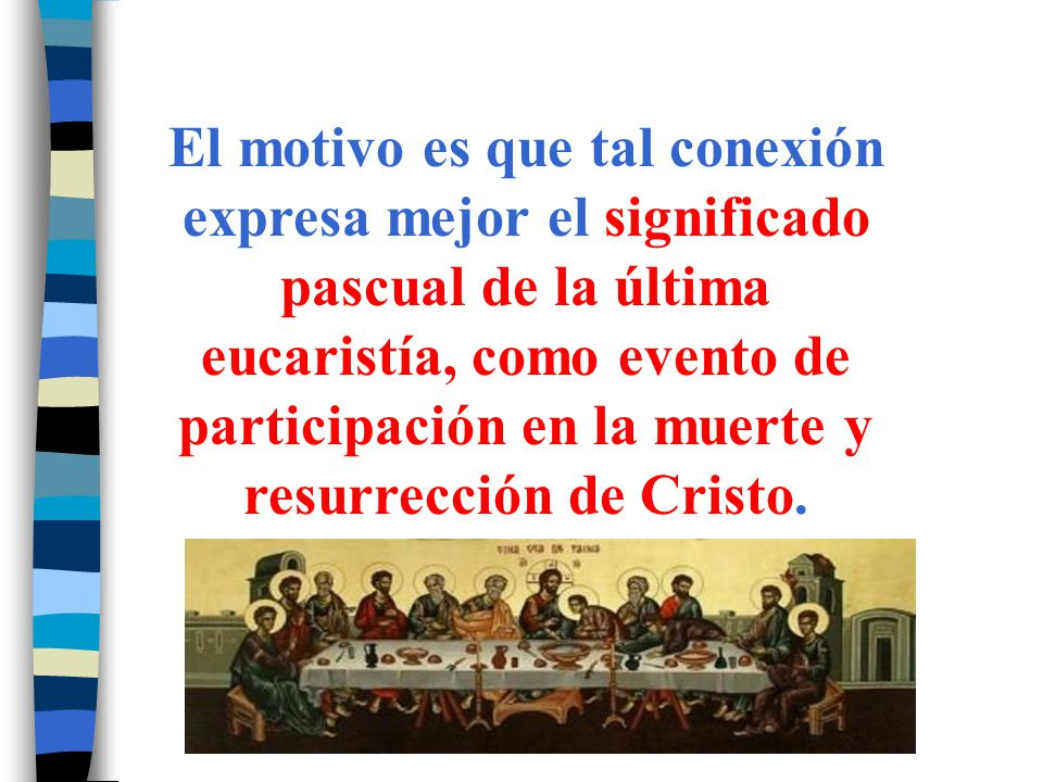 El motivo es que tal conexión expresa mejor el significado pascual de la última eucaristía, como evento de participación en la muerte y resurrección de Cristo.