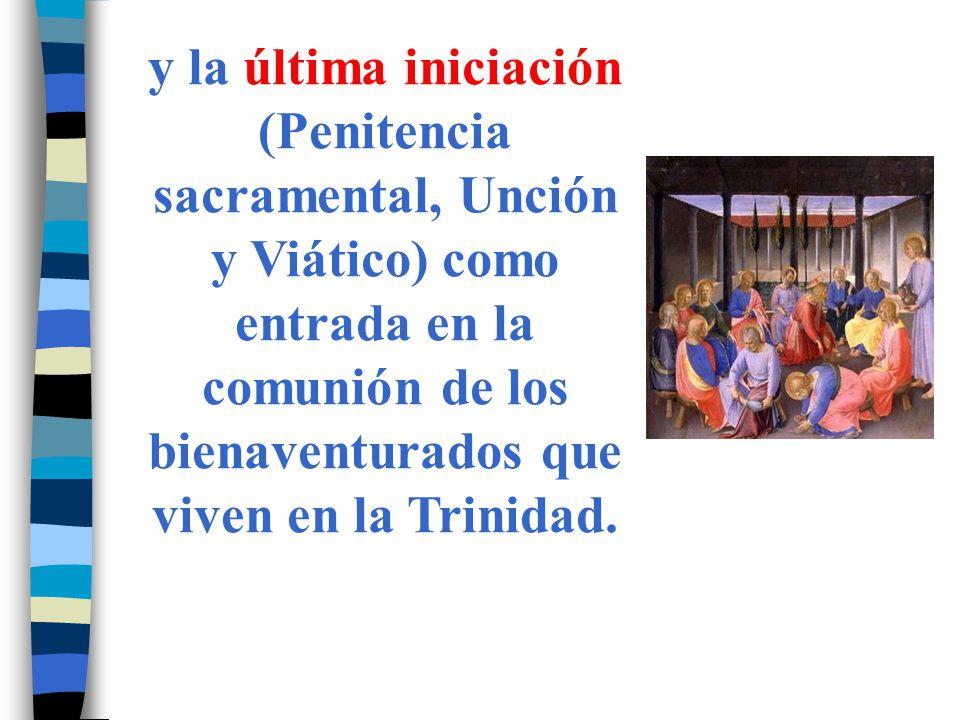 y la última iniciación (Penitencia sacramental, Unción y Viático) como entrada en la comunión de los bienaventurados que viven en la Trinidad.