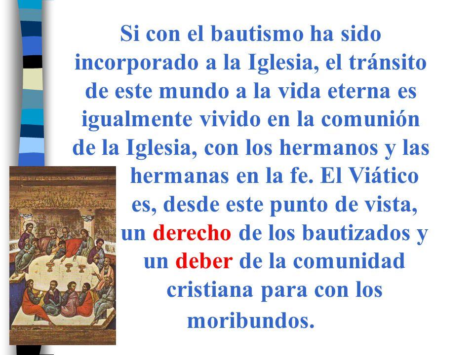 Si con el bautismo ha sido incorporado a la Iglesia, el tránsito de este mundo a la vida eterna es igualmente vivido en la comunión de la Iglesia, con los hermanos y las hermanas en la fe.