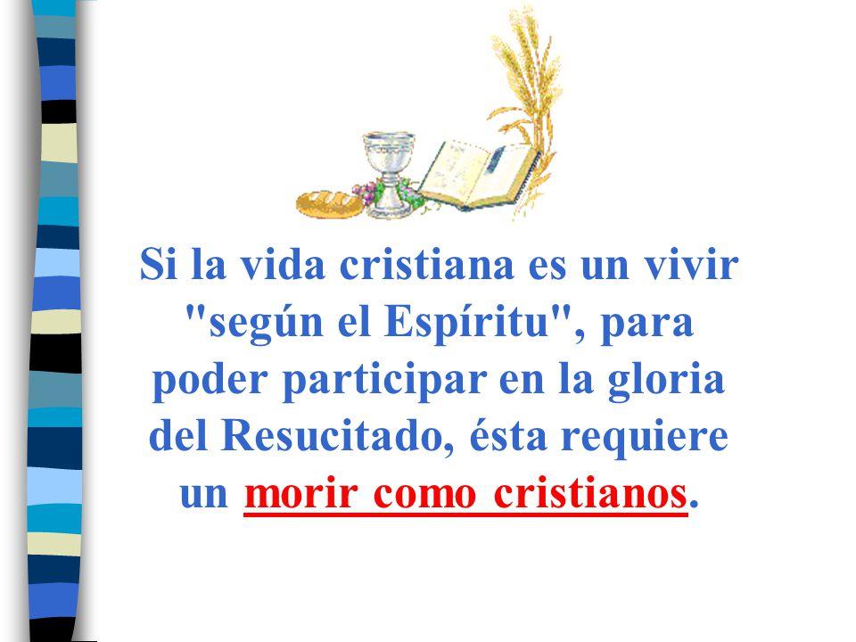 Si la vida cristiana es un vivir según el Espíritu , para poder participar en la gloria del Resucitado, ésta requiere un morir como cristianos.