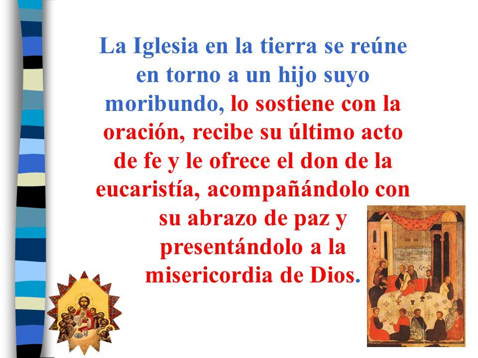 La Iglesia en la tierra se reúne en torno a un hijo suyo moribundo, lo sostiene con la oración, recibe su último acto de fe y le ofrece el don de la eucaristía, acompañándolo con su abrazo de paz y presentándolo a la