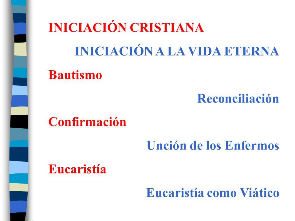 INICIACIÓN CRISTIANA INICIACIÓN A LA VIDA ETERNA. Bautismo. Reconciliación. Confirmación. Unción de los Enfermos.