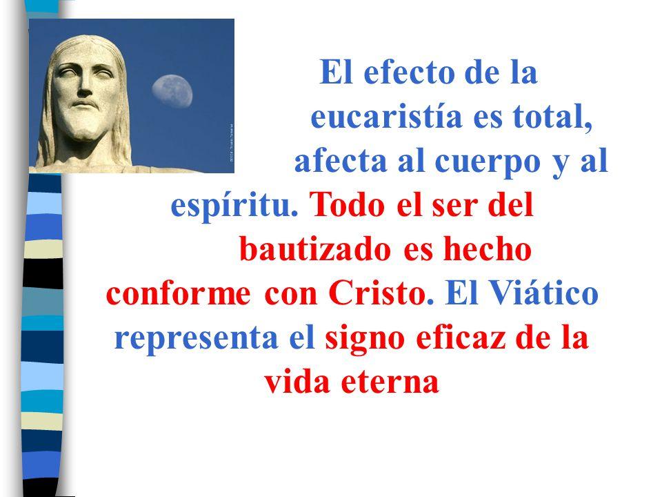 El efecto de la. eucaristía es total,. afecta al cuerpo y al espíritu