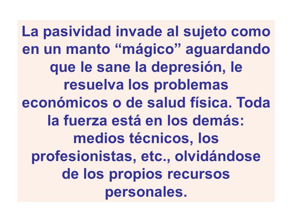 La pasividad invade al sujeto como en un manto mágico aguardando que le sane la depresión, le resuelva los problemas económicos o de salud física.