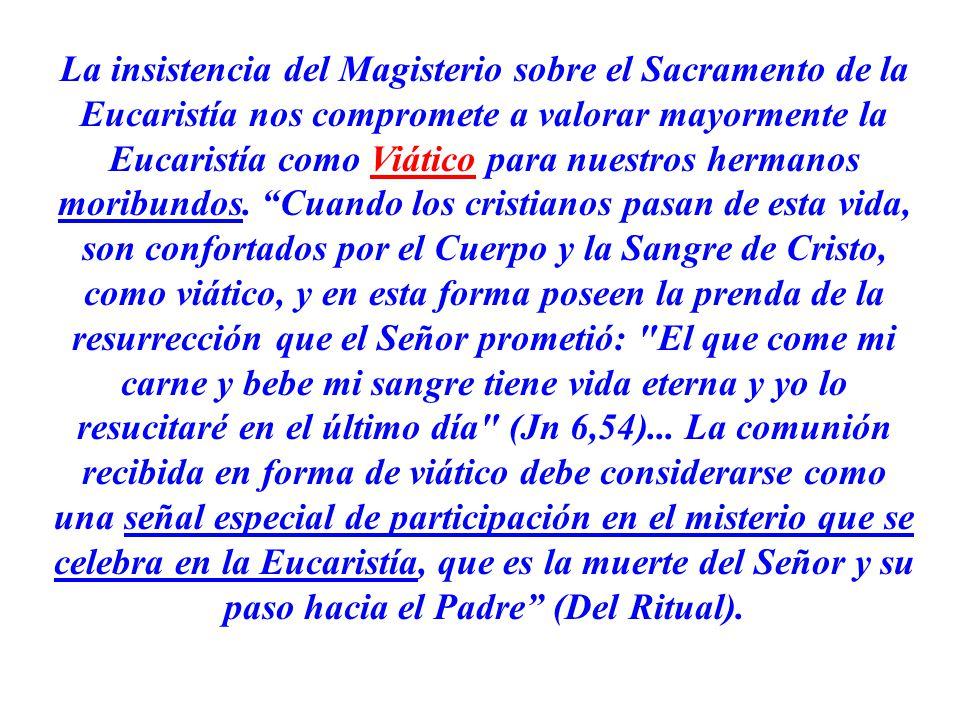 La insistencia del Magisterio sobre el Sacramento de la Eucaristía nos compromete a valorar mayormente la Eucaristía como Viático para nuestros hermanos moribundos.