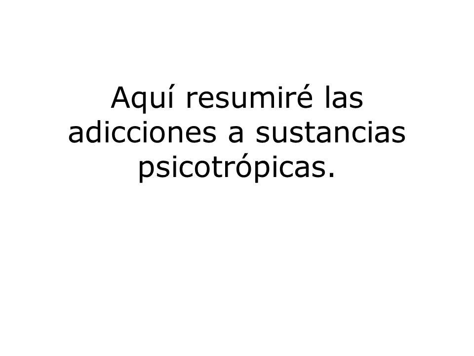 Aquí resumiré las adicciones a sustancias psicotrópicas.