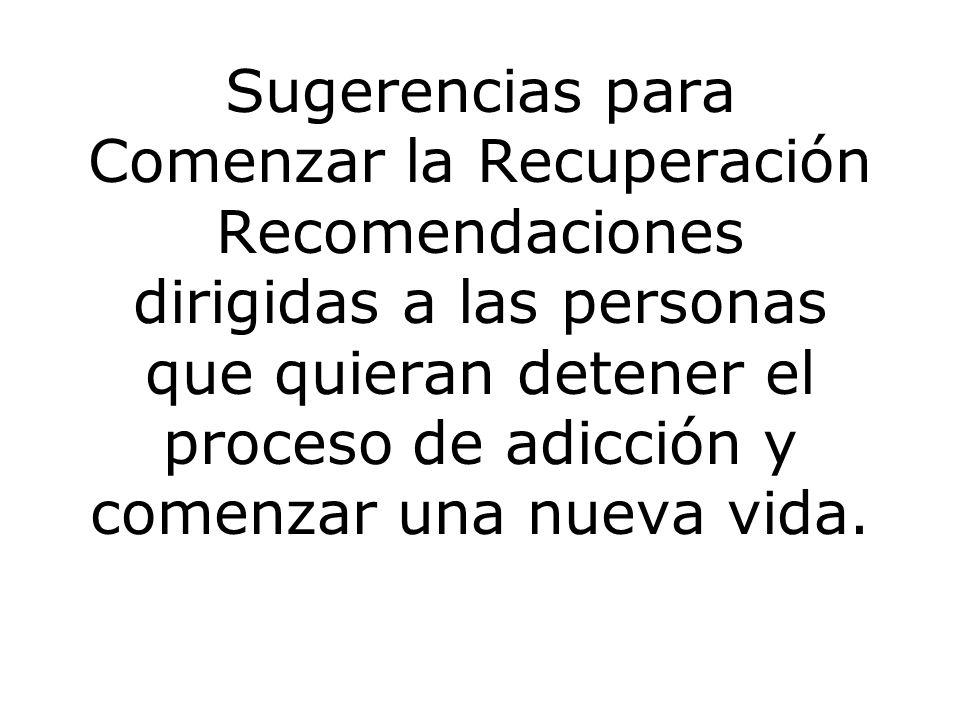 Sugerencias para Comenzar la Recuperación Recomendaciones dirigidas a las personas que quieran detener el proceso de adicción y comenzar una nueva vida.