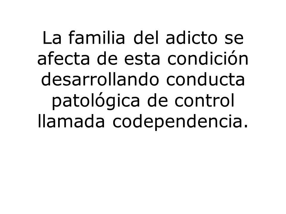 La familia del adicto se afecta de esta condición desarrollando conducta patológica de control llamada codependencia.