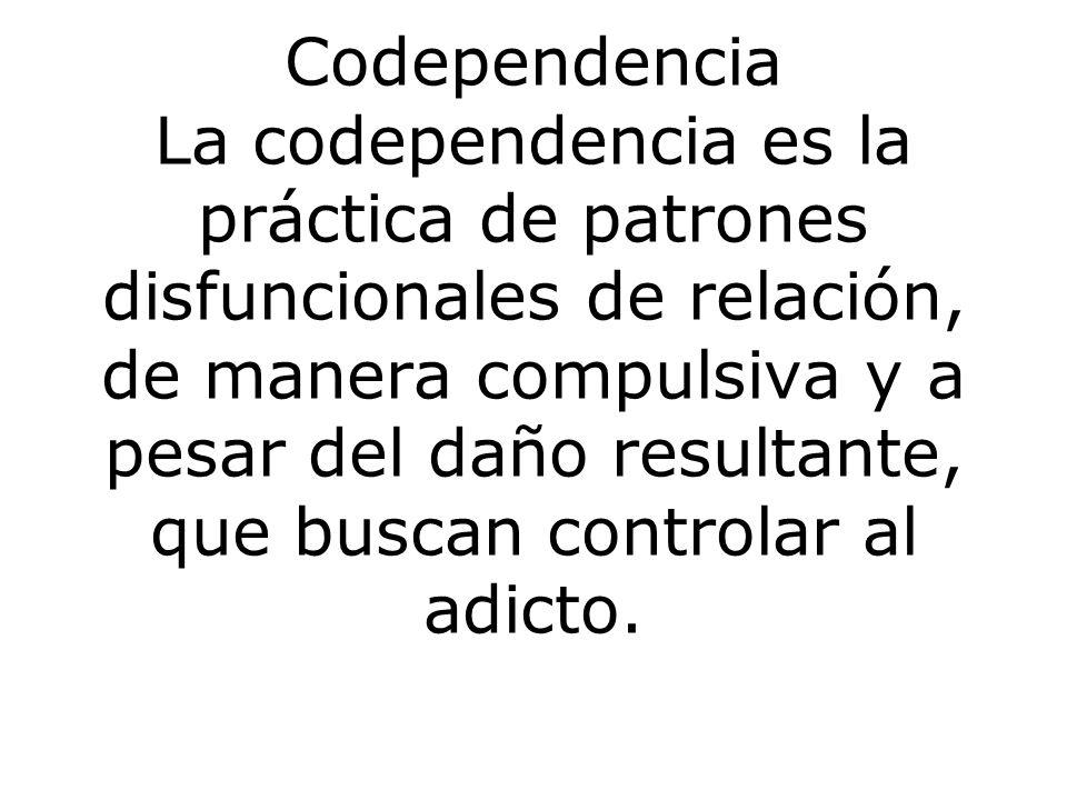 Codependencia La codependencia es la práctica de patrones disfuncionales de relación, de manera compulsiva y a pesar del daño resultante, que buscan controlar al adicto.
