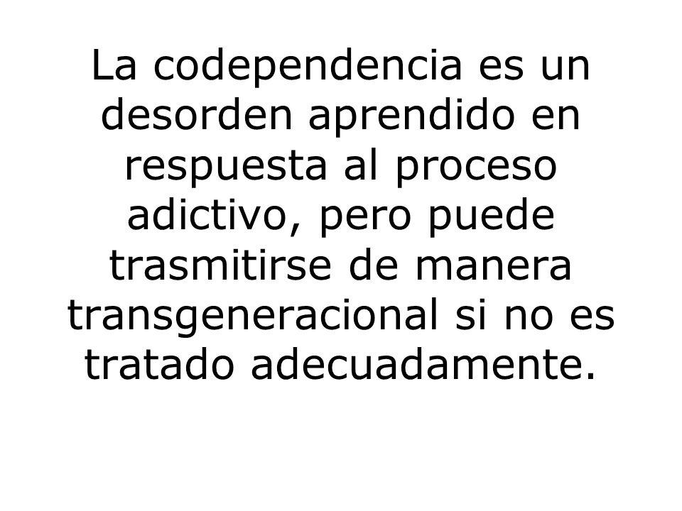 La codependencia es un desorden aprendido en respuesta al proceso adictivo, pero puede trasmitirse de manera transgeneracional si no es tratado adecuadamente.