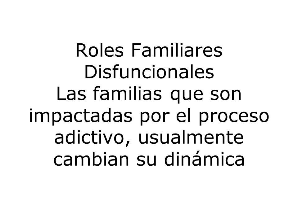 Roles Familiares Disfuncionales Las familias que son impactadas por el proceso adictivo, usualmente cambian su dinámica