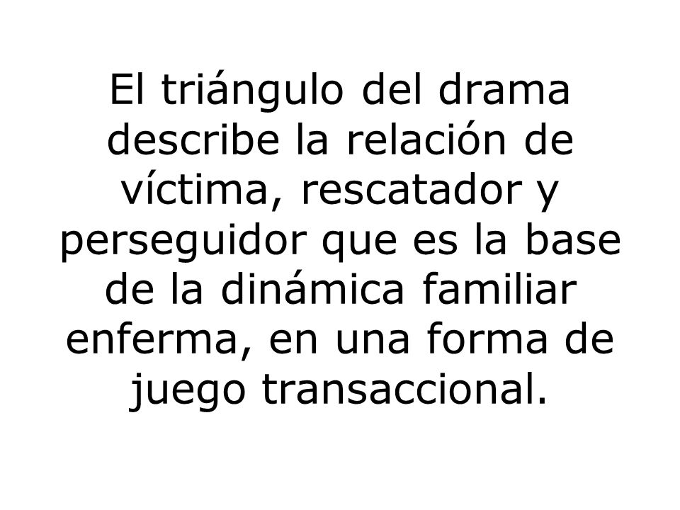 El triángulo del drama describe la relación de víctima, rescatador y perseguidor que es la base de la dinámica familiar enferma, en una forma de juego transaccional.