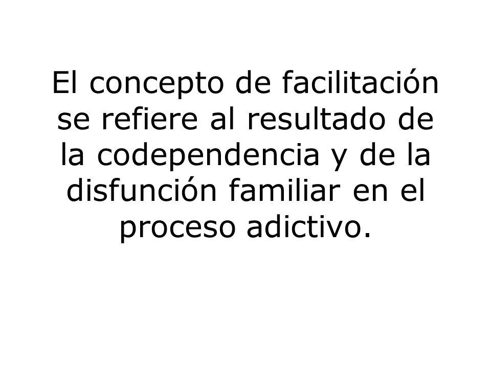 El concepto de facilitación se refiere al resultado de la codependencia y de la disfunción familiar en el proceso adictivo.