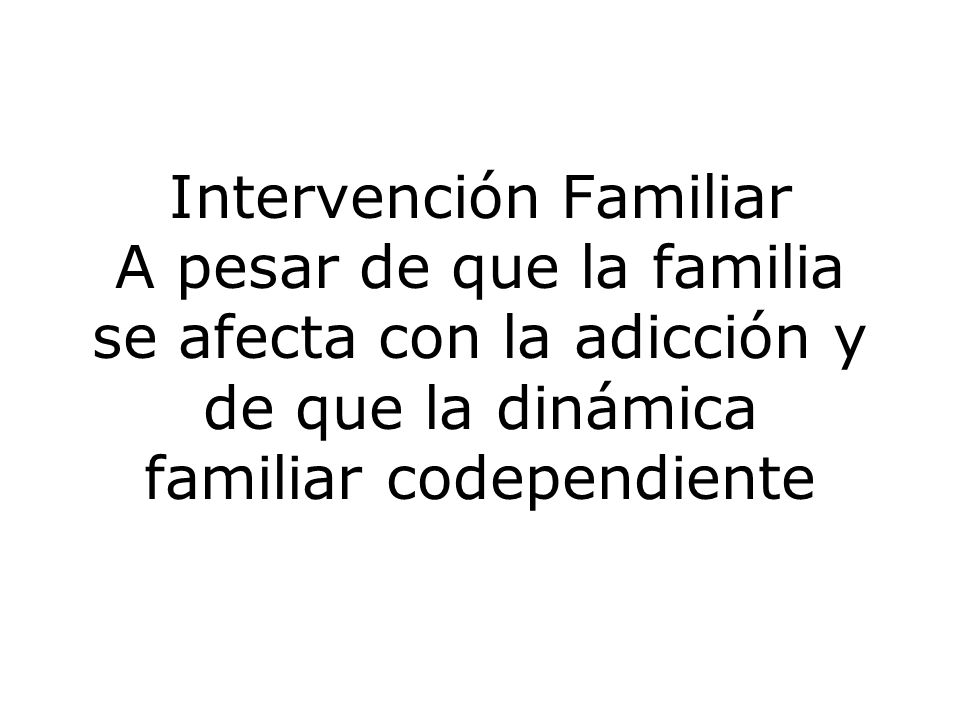 Intervención Familiar A pesar de que la familia se afecta con la adicción y de que la dinámica familiar codependiente