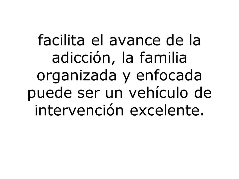 facilita el avance de la adicción, la familia organizada y enfocada puede ser un vehículo de intervención excelente.