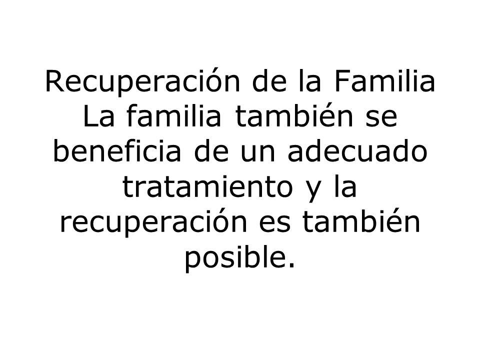 Recuperación de la Familia La familia también se beneficia de un adecuado tratamiento y la recuperación es también posible.