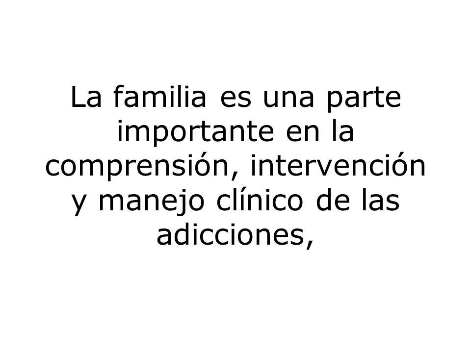 La familia es una parte importante en la comprensión, intervención y manejo clínico de las adicciones,