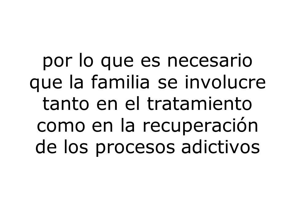 por lo que es necesario que la familia se involucre tanto en el tratamiento como en la recuperación de los procesos adictivos