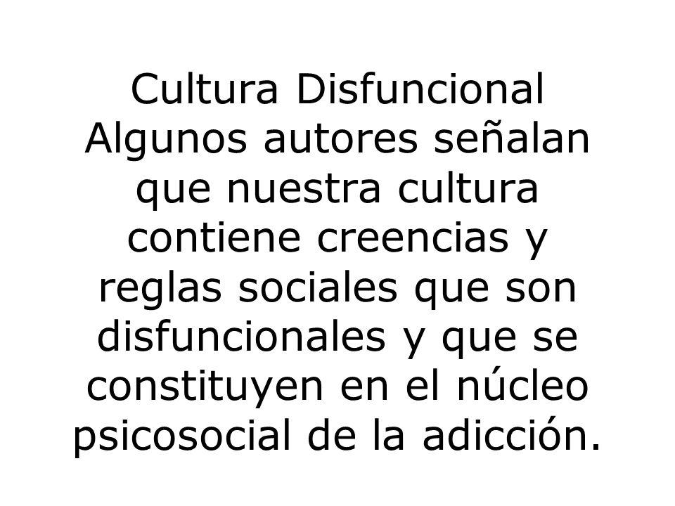 Cultura Disfuncional Algunos autores señalan que nuestra cultura contiene creencias y reglas sociales que son disfuncionales y que se constituyen en el núcleo psicosocial de la adicción.