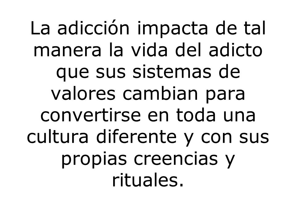 La adicción impacta de tal manera la vida del adicto que sus sistemas de valores cambian para convertirse en toda una cultura diferente y con sus propias creencias y rituales.