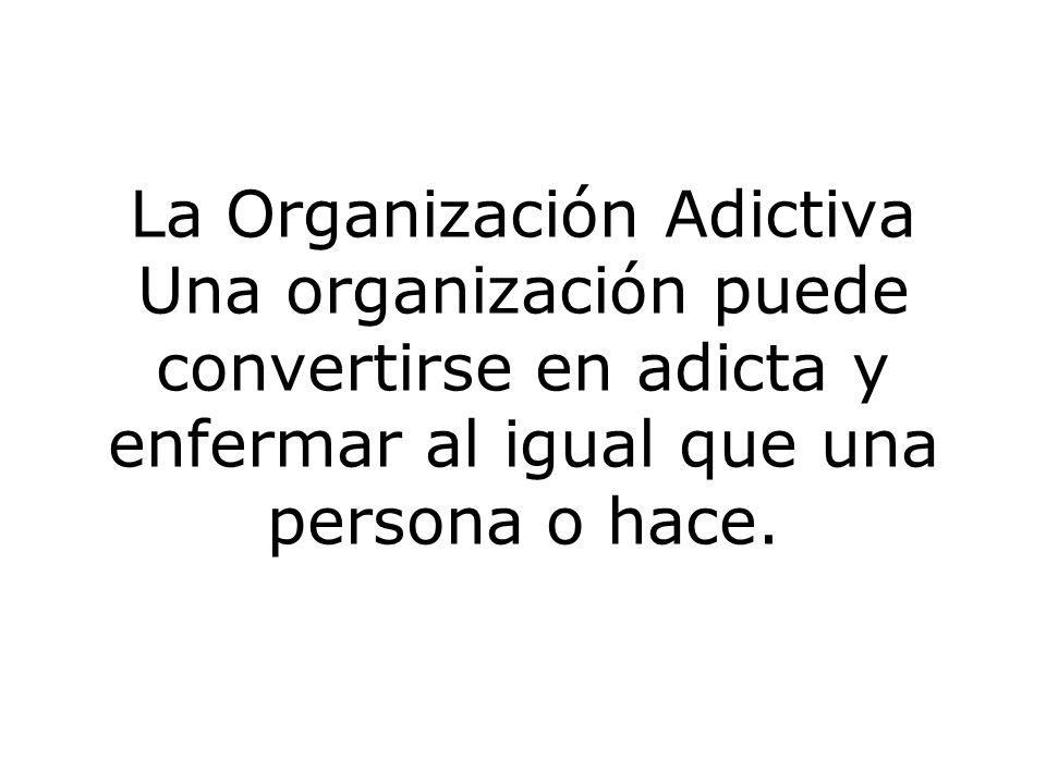 La Organización Adictiva Una organización puede convertirse en adicta y enfermar al igual que una persona o hace.