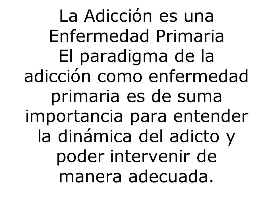 La Adicción es una Enfermedad Primaria El paradigma de la adicción como enfermedad primaria es de suma importancia para entender la dinámica del adicto y poder intervenir de manera adecuada.
