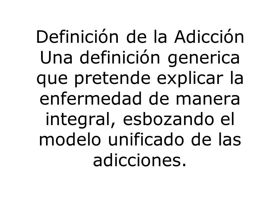 Definición de la Adicción Una definición generica que pretende explicar la enfermedad de manera integral, esbozando el modelo unificado de las adicciones.
