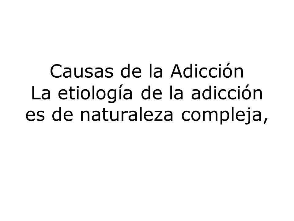 Causas de la Adicción La etiología de la adicción es de naturaleza compleja,