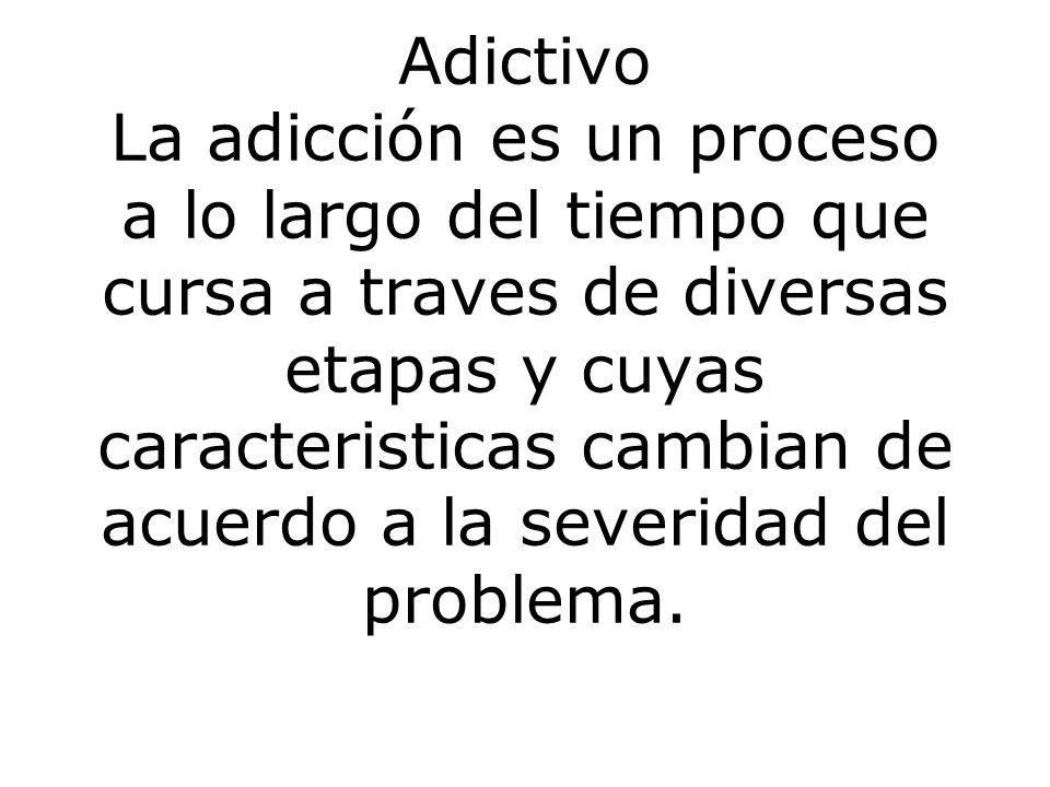 Adictivo La adicción es un proceso a lo largo del tiempo que cursa a traves de diversas etapas y cuyas caracteristicas cambian de acuerdo a la severidad del problema.