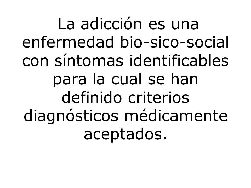 La adicción es una enfermedad bio-sico-social con síntomas identificables para la cual se han definido criterios diagnósticos médicamente aceptados.
