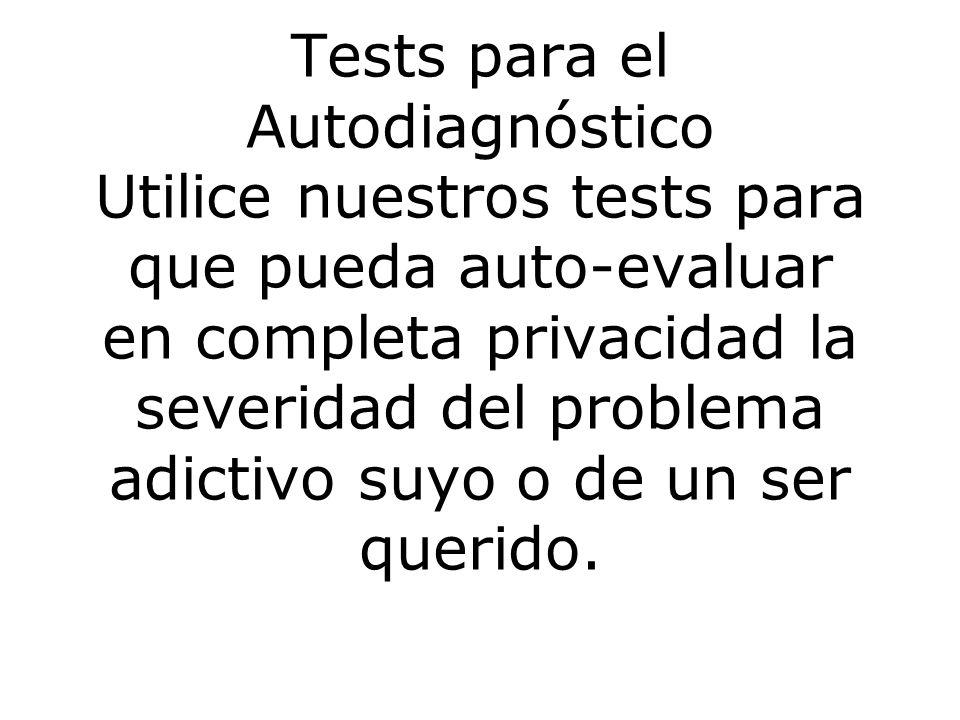 Tests para el Autodiagnóstico Utilice nuestros tests para que pueda auto-evaluar en completa privacidad la severidad del problema adictivo suyo o de un ser querido.