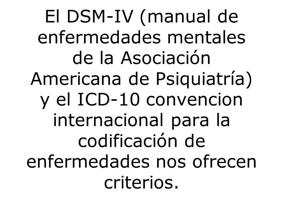 El DSM-IV (manual de enfermedades mentales de la Asociación Americana de Psiquiatría) y el ICD-10 convencion internacional para la codificación de enfermedades nos ofrecen criterios.