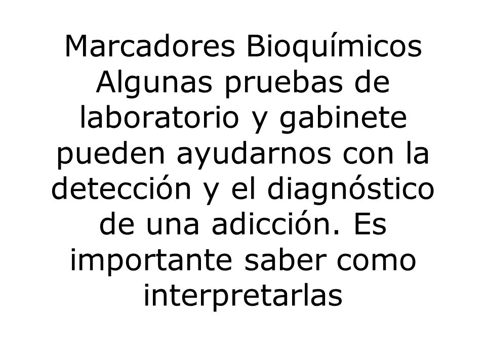 Marcadores Bioquímicos Algunas pruebas de laboratorio y gabinete pueden ayudarnos con la detección y el diagnóstico de una adicción.
