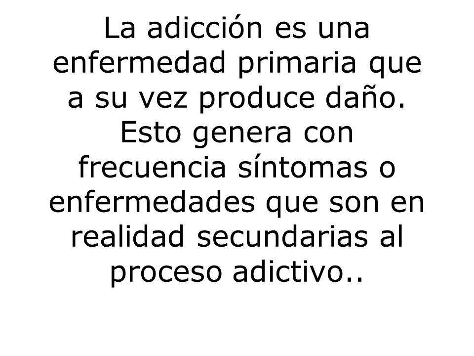 La adicción es una enfermedad primaria que a su vez produce daño