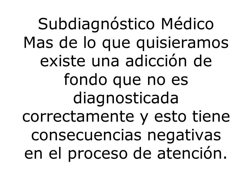 Subdiagnóstico Médico Mas de lo que quisieramos existe una adicción de fondo que no es diagnosticada correctamente y esto tiene consecuencias negativas en el proceso de atención.
