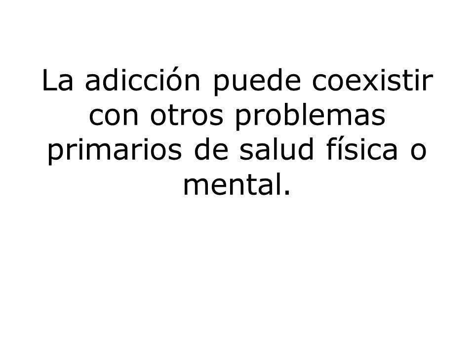 La adicción puede coexistir con otros problemas primarios de salud física o mental.