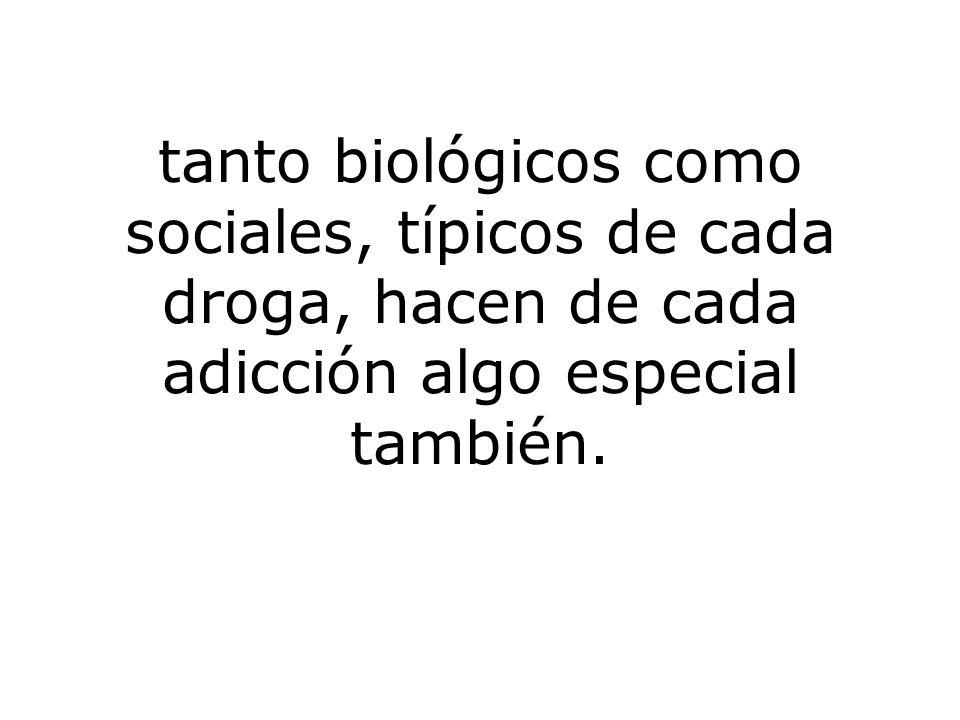 tanto biológicos como sociales, típicos de cada droga, hacen de cada adicción algo especial también.