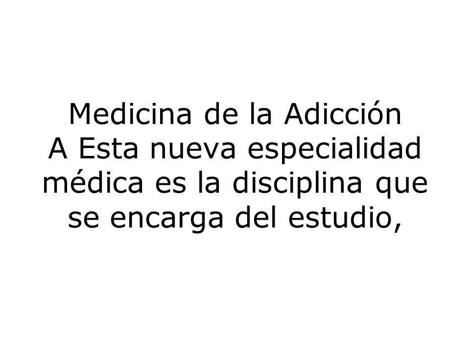 Medicina de la Adicción A Esta nueva especialidad médica es la disciplina que se encarga del estudio,