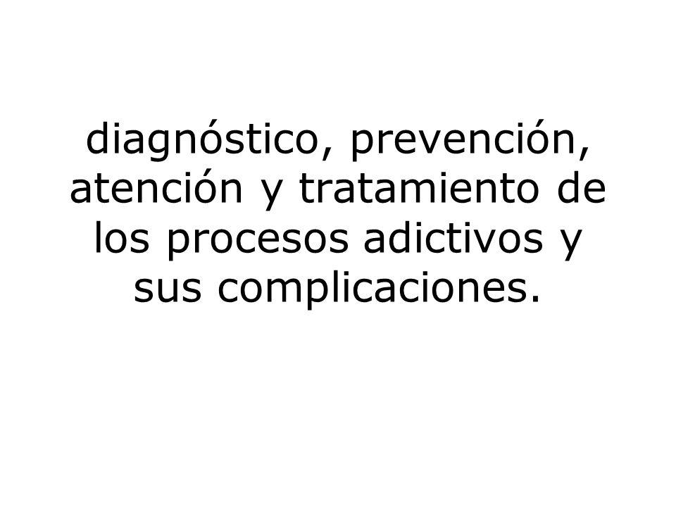 diagnóstico, prevención, atención y tratamiento de los procesos adictivos y sus complicaciones.