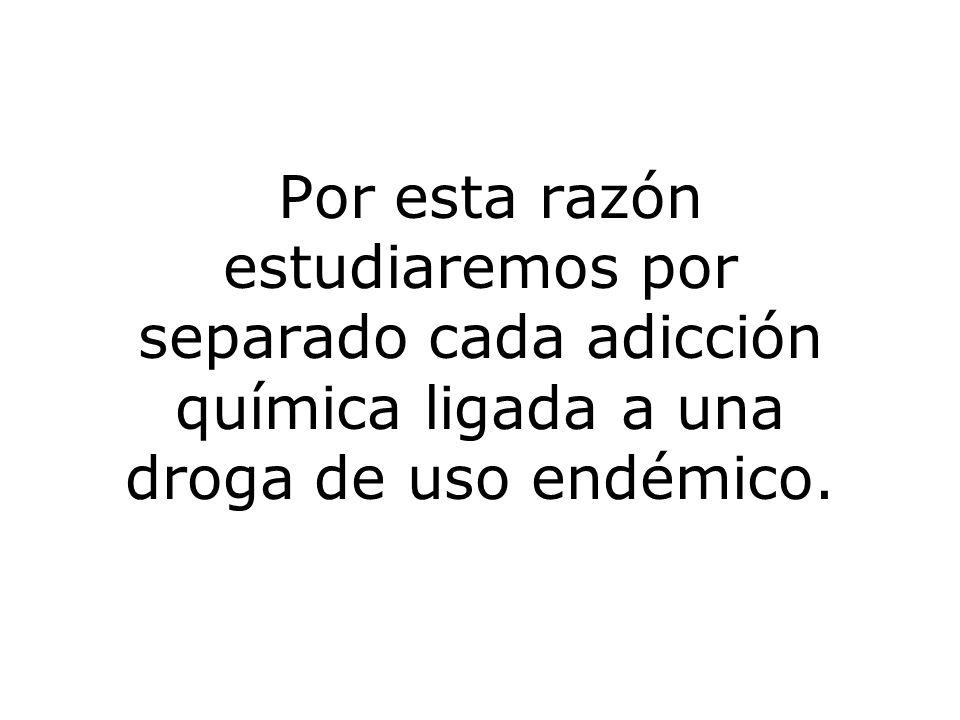Por esta razón estudiaremos por separado cada adicción química ligada a una droga de uso endémico.