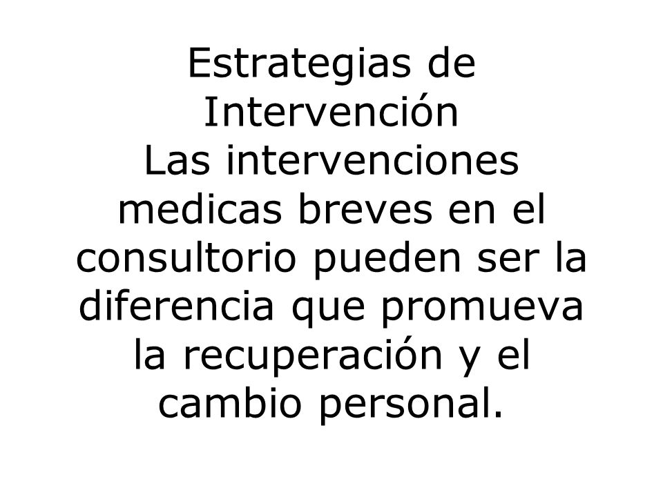 Estrategias de Intervención Las intervenciones medicas breves en el consultorio pueden ser la diferencia que promueva la recuperación y el cambio personal.