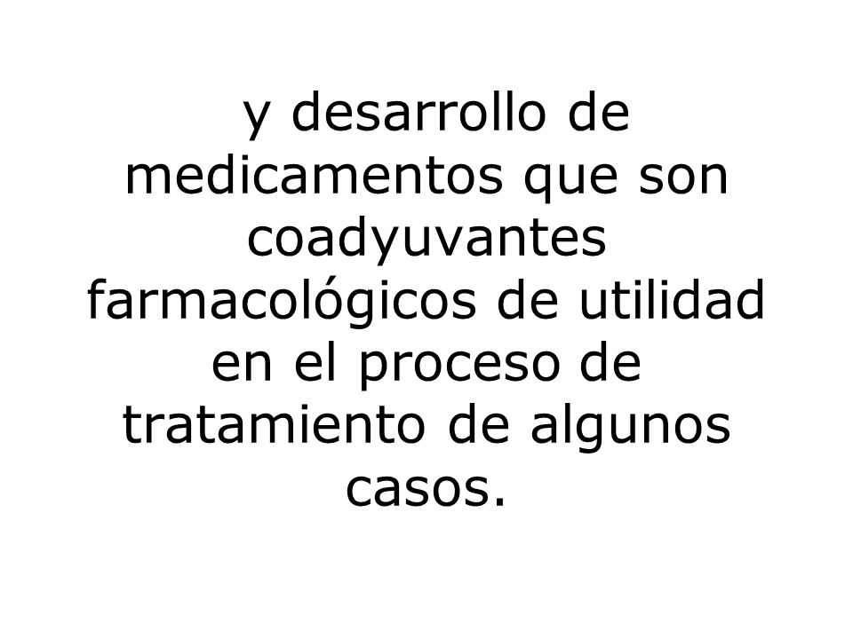 y desarrollo de medicamentos que son coadyuvantes farmacológicos de utilidad en el proceso de tratamiento de algunos casos.