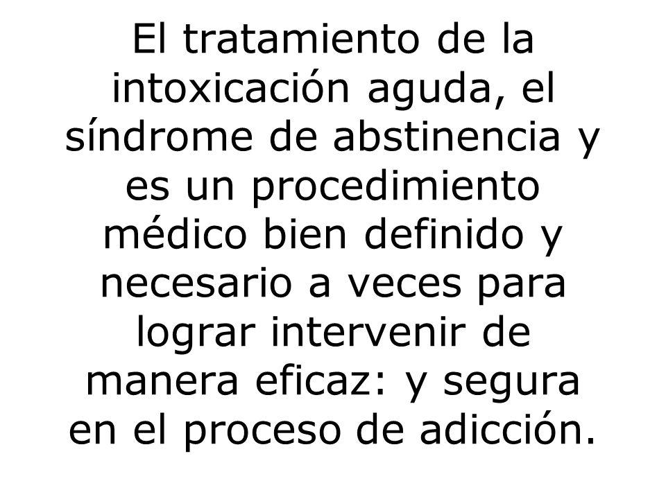 El tratamiento de la intoxicación aguda, el síndrome de abstinencia y es un procedimiento médico bien definido y necesario a veces para lograr intervenir de manera eficaz: y segura en el proceso de adicción.