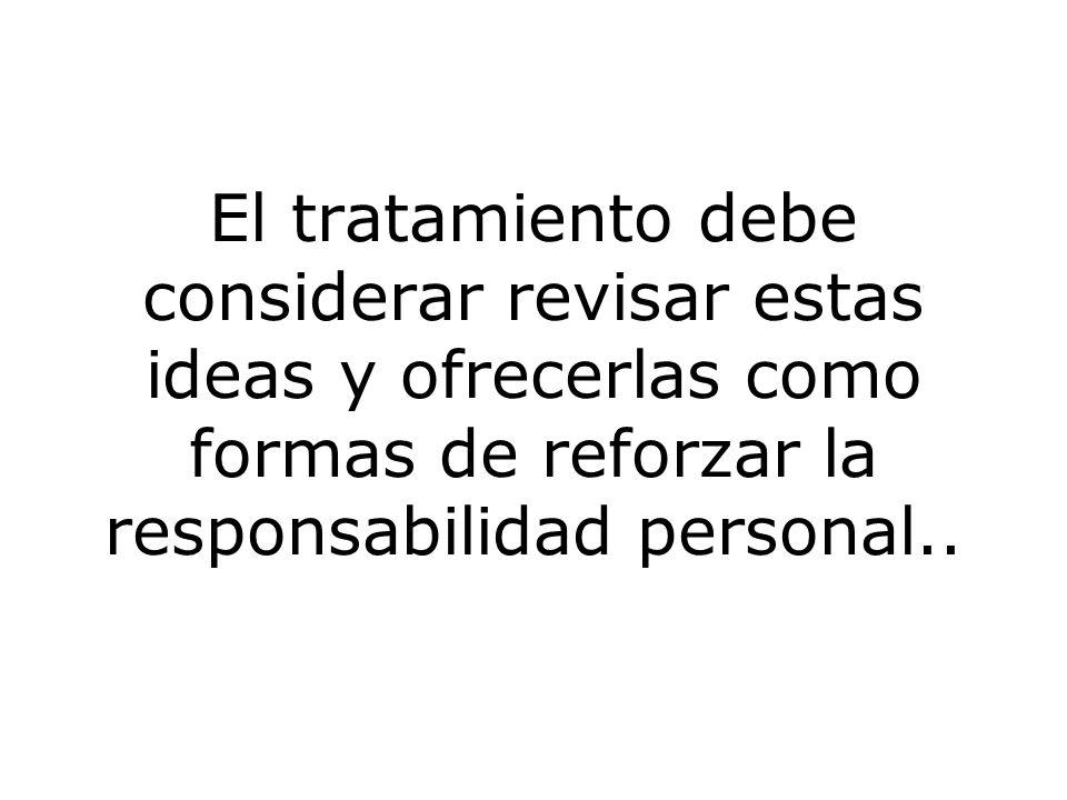 El tratamiento debe considerar revisar estas ideas y ofrecerlas como formas de reforzar la responsabilidad personal..