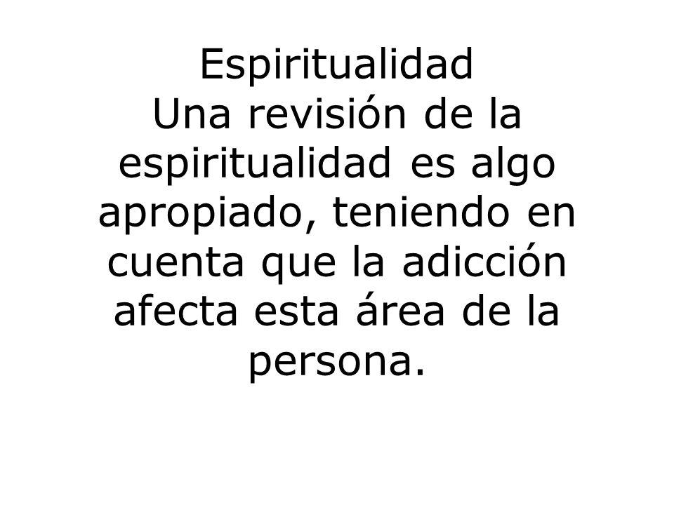 Espiritualidad Una revisión de la espiritualidad es algo apropiado, teniendo en cuenta que la adicción afecta esta área de la persona.