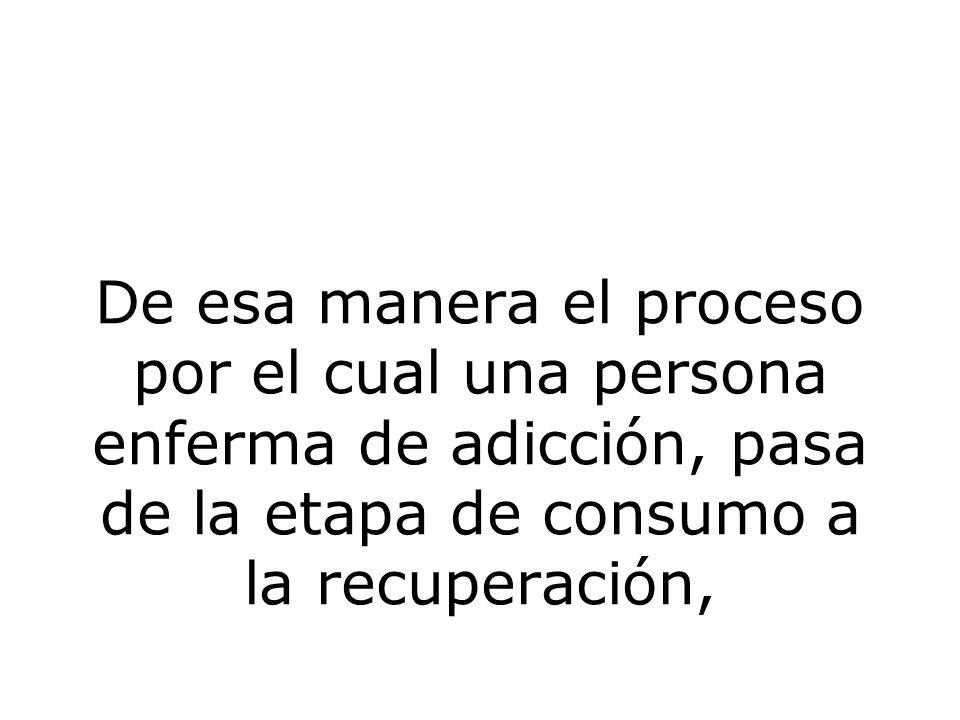 De esa manera el proceso por el cual una persona enferma de adicción, pasa de la etapa de consumo a la recuperación,