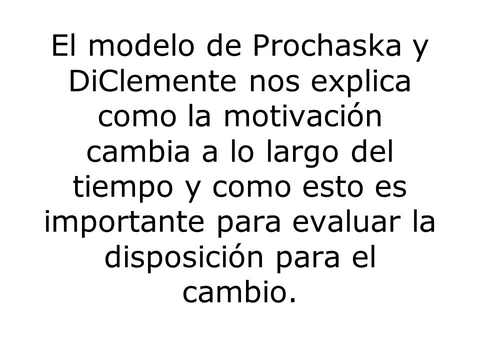 El modelo de Prochaska y DiClemente nos explica como la motivación cambia a lo largo del tiempo y como esto es importante para evaluar la disposición para el cambio.