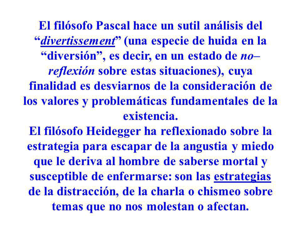 El filósofo Pascal hace un sutil análisis del divertissement (una especie de huida en la diversión , es decir, en un estado de no–reflexión sobre estas situaciones), cuya finalidad es desviarnos de la consideración de los valores y problemáticas fundamentales de la existencia.