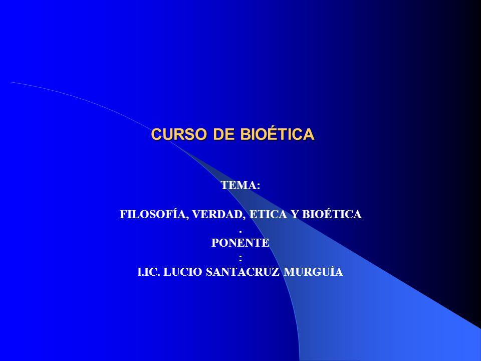 FILOSOFÍA, VERDAD, ETICA Y BIOÉTICA l.IC. LUCIO SANTACRUZ MURGUÍA
