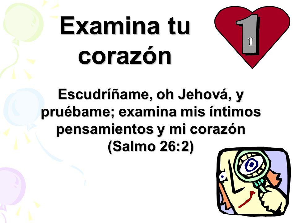 Examina tu corazón Escudríñame, oh Jehová, y pruébame; examina mis íntimos pensamientos y mi corazón (Salmo 26:2)